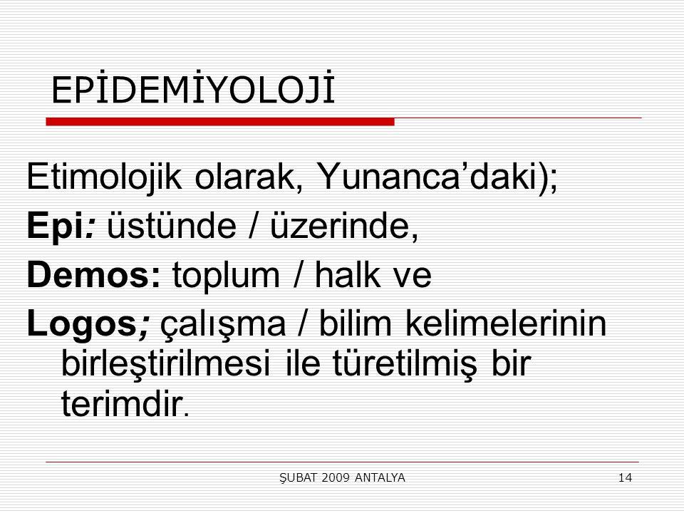 ŞUBAT 2009 ANTALYA14 EPİDEMİYOLOJİ Etimolojik olarak, Yunanca'daki); Epi: üstünde / üzerinde, Demos: toplum / halk ve Logos; çalışma / bilim kelimeler
