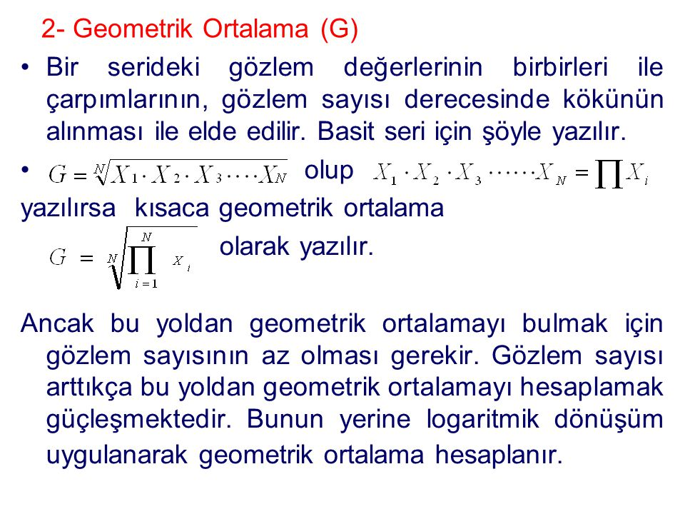 2- Geometrik Ortalama (G) •Bir serideki gözlem değerlerinin birbirleri ile çarpımlarının, gözlem sayısı derecesinde kökünün alınması ile elde edilir.