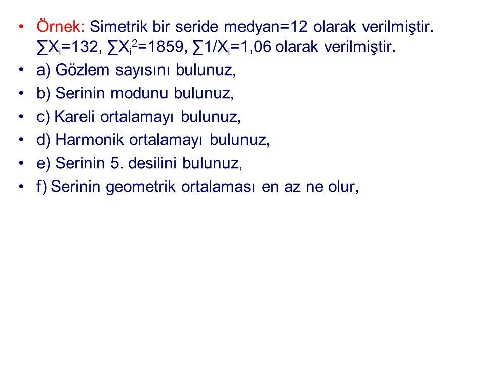 •Örnek: Simetrik bir seride medyan=12 olarak verilmiştir. ∑X i =132, ∑X i 2 =1859, ∑1/X i =1,06 olarak verilmiştir. •a) Gözlem sayısını bulunuz, •b) S