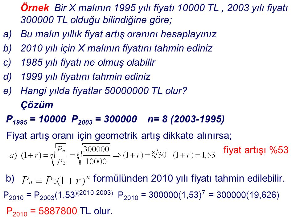 Örnek Bir X malının 1995 yılı fiyatı 10000 TL, 2003 yılı fiyatı 300000 TL olduğu bilindiğine göre; a)Bu malın yıllık fiyat artış oranını hesaplayınız
