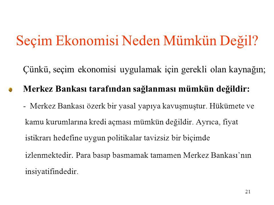 21 Seçim Ekonomisi Neden Mümkün Değil? Çünkü, seçim ekonomisi uygulamak için gerekli olan kaynağın; Merkez Bankası tarafından sağlanması mümkün değild