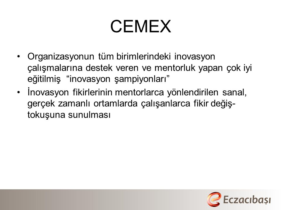 CEMEX •Organizasyonun tüm birimlerindeki inovasyon çalışmalarına destek veren ve mentorluk yapan çok iyi eğitilmiş inovasyon şampiyonları •İnovasyon fikirlerinin mentorlarca yönlendirilen sanal, gerçek zamanlı ortamlarda çalışanlarca fikir değiş- tokuşuna sunulması