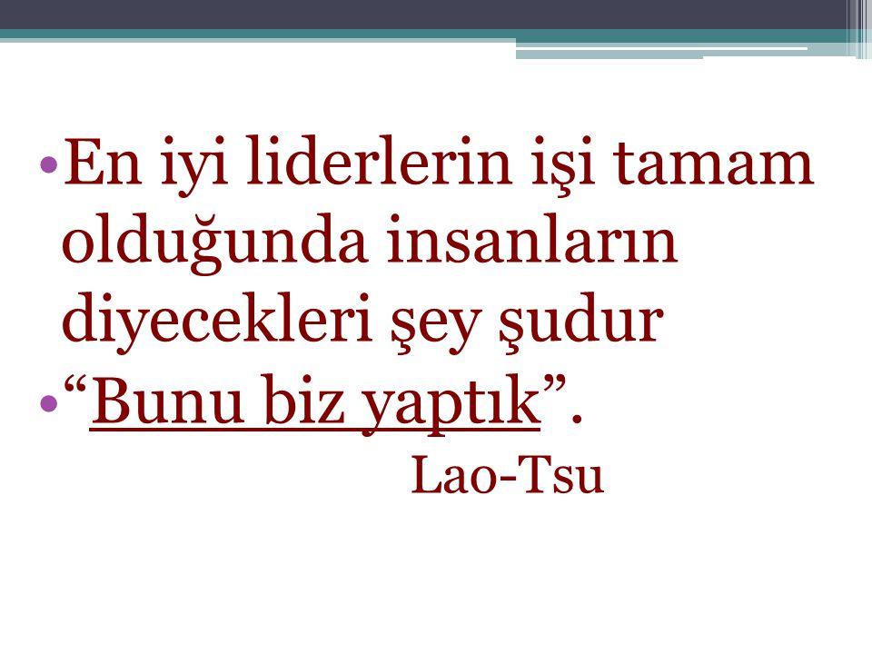 •En iyi liderlerin işi tamam olduğunda insanların diyecekleri şey şudur • Bunu biz yaptık . Lao-Tsu