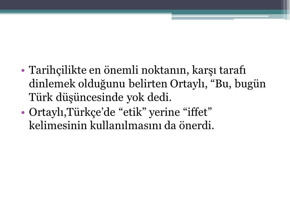 •Tarihçilikte en önemli noktanın, karşı tarafı dinlemek olduğunu belirten Ortaylı, Bu, bugün Türk düşüncesinde yok dedi.