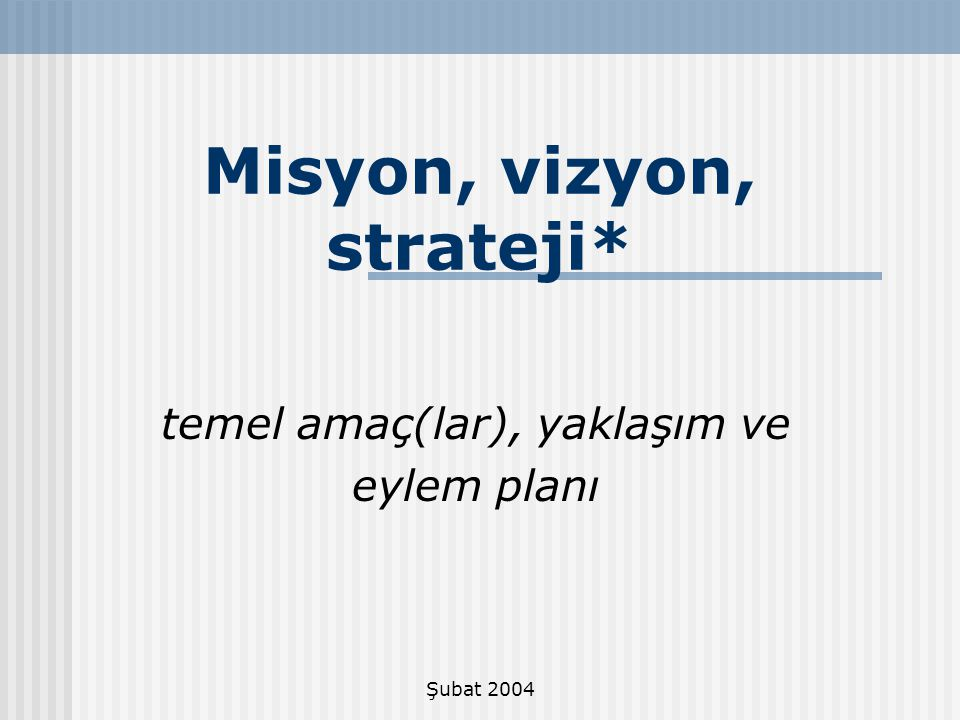 Şubat 2004 Stratejik Planlama - HEDEFLER Bu kapsamda hedefler, vizyonun hayata geçirilmesi için, değerler ve misyonda ifadesini bulan arzuyu, bugünkü strateji ve yaklaşımlarla ilişkilendirmektedir.