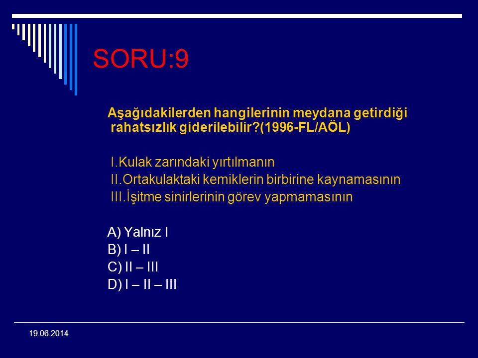19.06.2014 SORU:9 Aşağıdakilerden hangilerinin meydana getirdiği rahatsızlık giderilebilir?(1996-FL/AÖL) I.Kulak zarındaki yırtılmanın II.Ortakulaktak