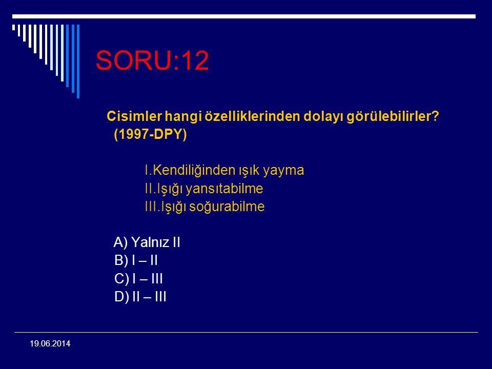 19.06.2014 SORU:12 Cisimler hangi özelliklerinden dolayı görülebilirler? (1997-DPY) I.Kendiliğinden ışık yayma II.Işığı yansıtabilme III.Işığı soğurab