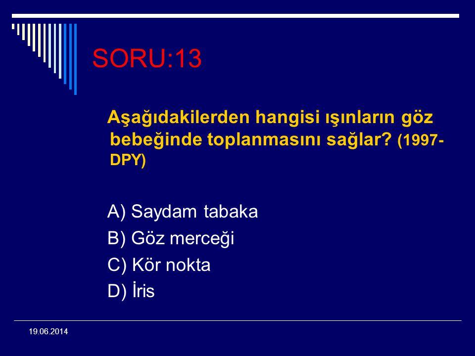 19.06.2014 SORU:13 Aşağıdakilerden hangisi ışınların göz bebeğinde toplanmasını sağlar? (1997- DPY) A) Saydam tabaka B) Göz merceği C) Kör nokta D) İr