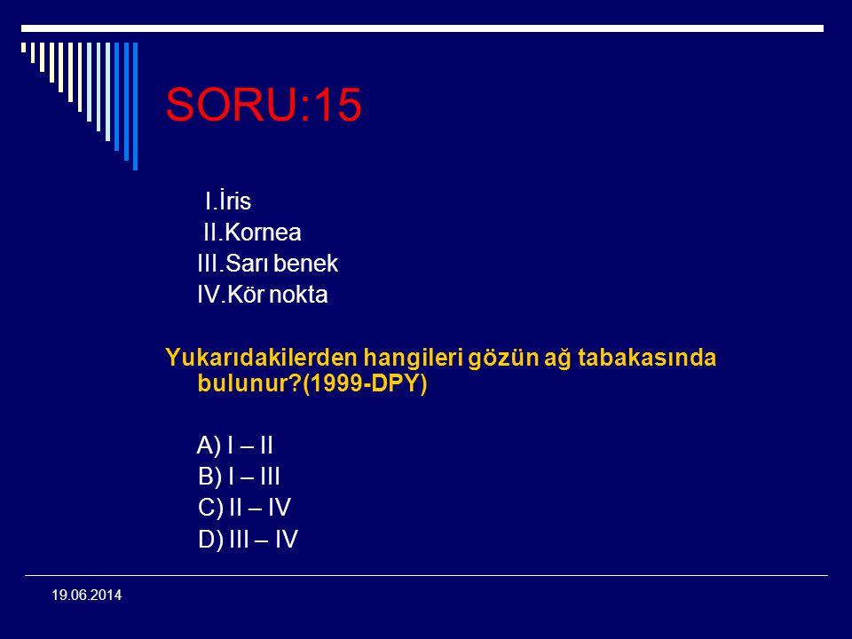 19.06.2014 SORU:15 I.İris II.Kornea III.Sarı benek IV.Kör nokta Yukarıdakilerden hangileri gözün ağ tabakasında bulunur?(1999-DPY) A) I – II B) I – II