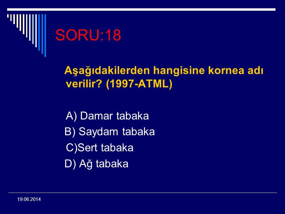 19.06.2014 SORU:18 Aşağıdakilerden hangisine kornea adı verilir? (1997-ATML) A) Damar tabaka B) Saydam tabaka C)Sert tabaka D) Ağ tabaka