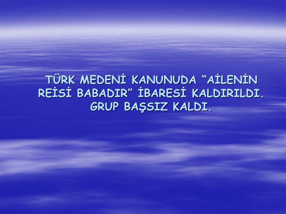 """TÜRK MEDENİ KANUNUDA """"AİLENİN REİSİ BABADIR"""" İBARESİ KALDIRILDI. GRUP BAŞSIZ KALDI."""