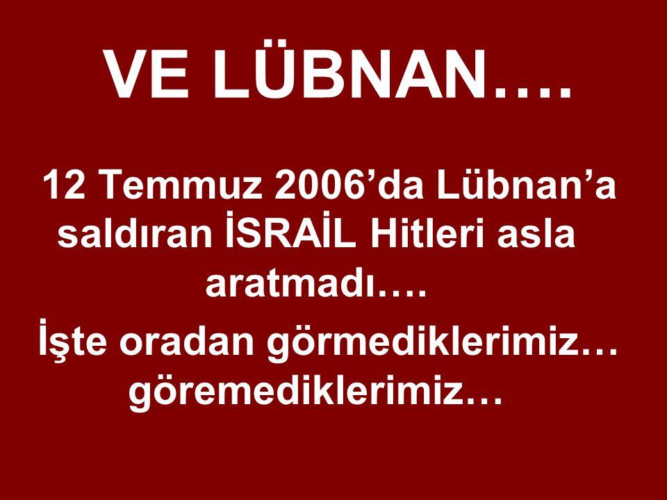12 Temmuz 2006'da Lübnan'a saldıran İSRAİL Hitleri asla aratmadı…. İşte oradan görmediklerimiz… göremediklerimiz… VE LÜBNAN….