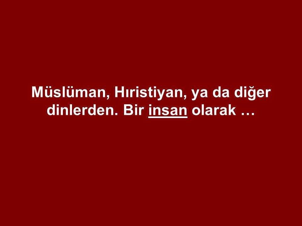 Müslüman, Hıristiyan, ya da diğer dinlerden. Bir insan olarak …