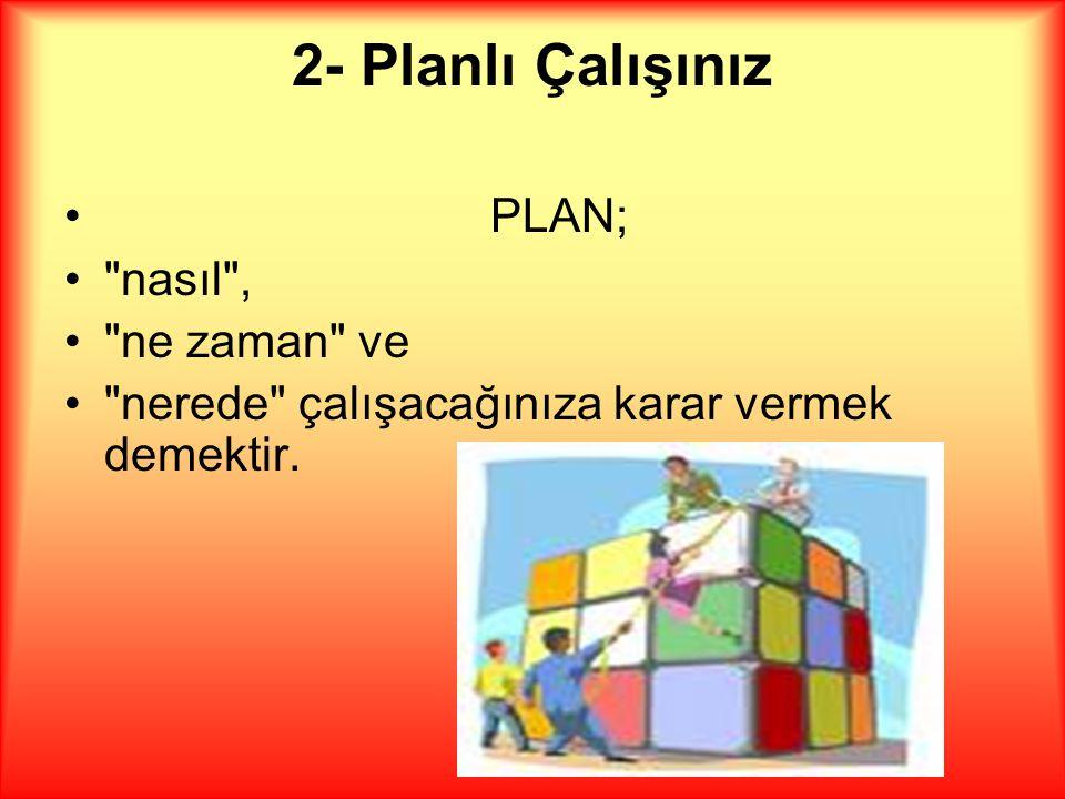 2- Planlı Çalışınız •PLAN; • nasıl , • ne zaman ve • nerede çalışacağınıza karar vermek demektir.