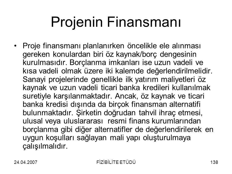 24.04.2007FİZİBİLİTE ETÜDÜ138 Projenin Finansmanı •Proje finansmanı planlanırken öncelikle ele alınması gereken konulardan biri öz kaynak/borç dengesi