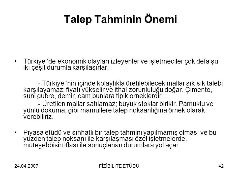 24.04.2007FİZİBİLİTE ETÜDÜ42 Talep Tahminin Önemi •Türkiye 'de ekonomik olayları izleyenler ve işletmeciler çok defa şu iki çeşit durumla karşılaşırla