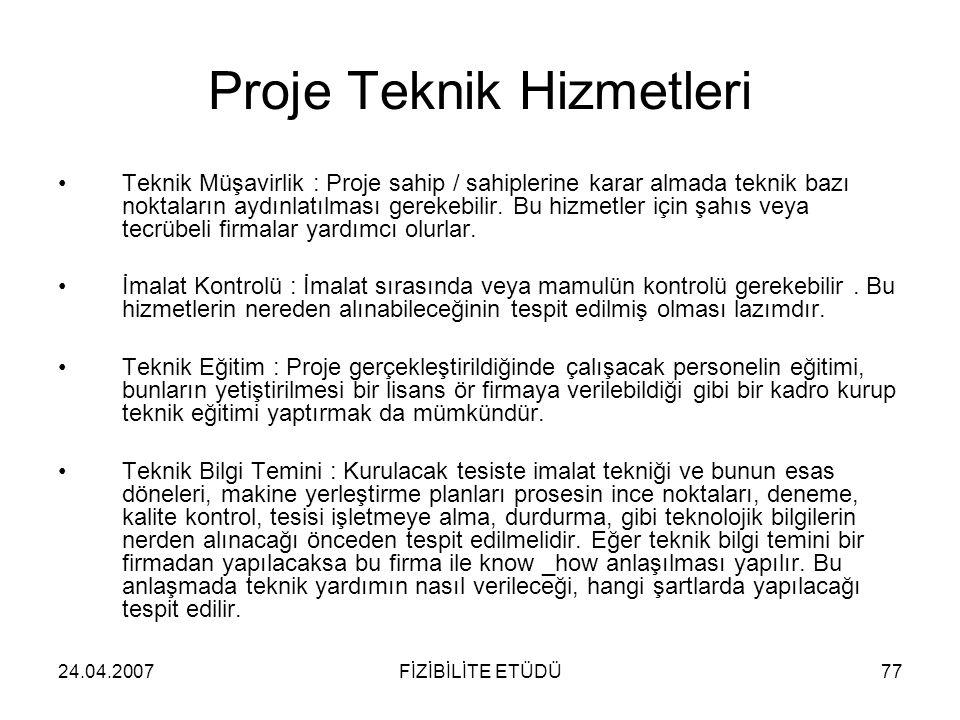 24.04.2007FİZİBİLİTE ETÜDÜ77 Proje Teknik Hizmetleri •Teknik Müşavirlik : Proje sahip / sahiplerine karar almada teknik bazı noktaların aydınlatılması