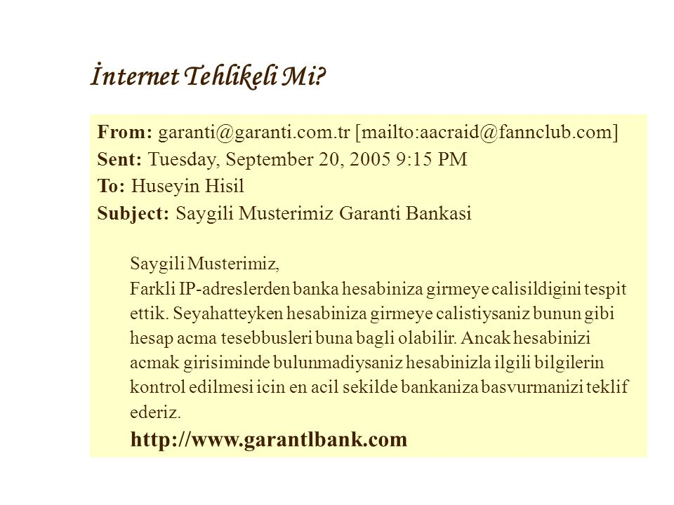 İnternet Tehlikeli Mi? From: garanti@garanti.com.tr [mailto:aacraid@fannclub.com] Sent: Tuesday, September 20, 2005 9:15 PM To: Huseyin Hisil Subject:
