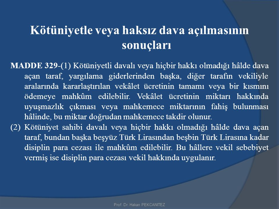 Prof. Dr. Hakan PEKCANITEZ Kötüniyetle veya haksız dava açılmasının sonuçları MADDE 329-(1) Kötüniyetli davalı veya hiçbir hakkı olmadığı hâlde dava a
