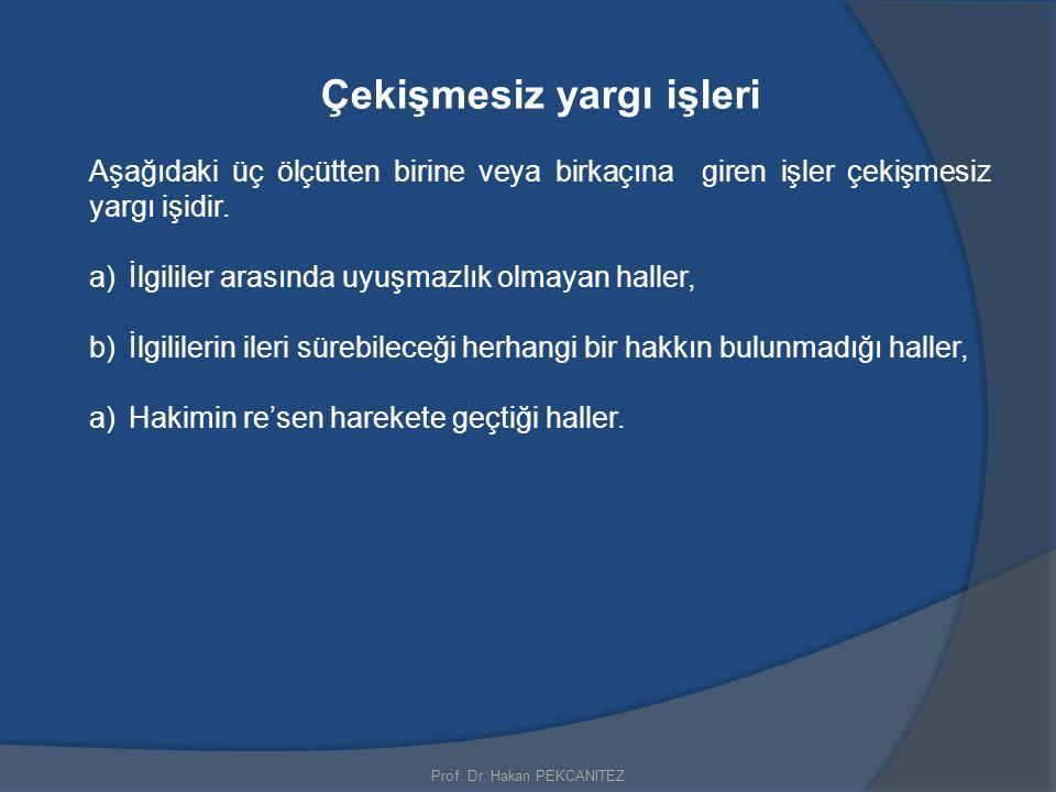 Prof. Dr. Hakan PEKCANITEZ Çekişmesiz yargı işleri Aşağıdaki üç ölçütten birine veya birkaçına giren işler çekişmesiz yargı işidir. a)İlgililer arasın