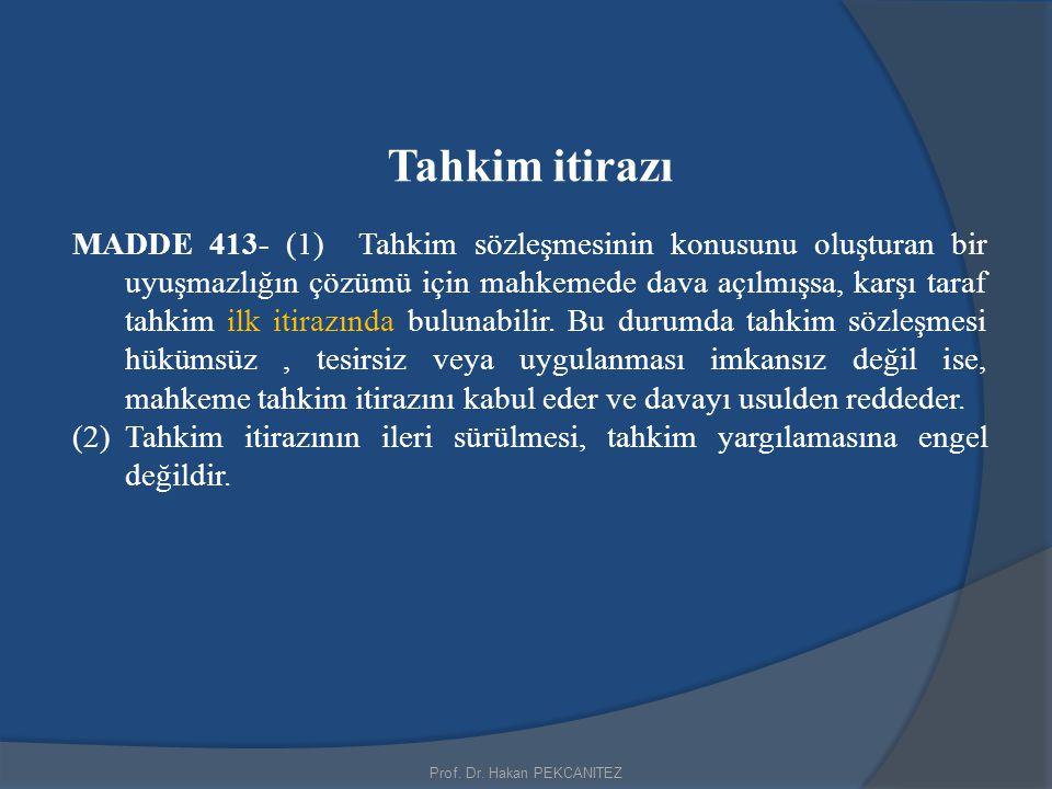 Prof. Dr. Hakan PEKCANITEZ Tahkim itirazı MADDE 413- (1) Tahkim sözleşmesinin konusunu oluşturan bir uyuşmazlığın çözümü için mahkemede dava açılmışsa