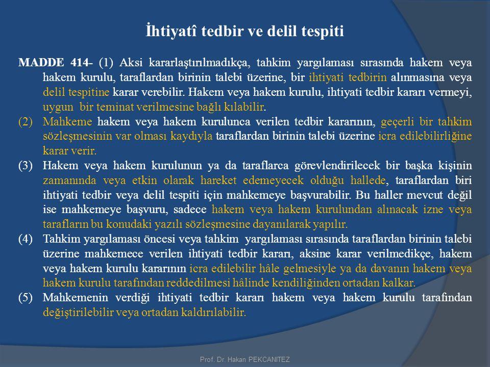 Prof. Dr. Hakan PEKCANITEZ İhtiyatî tedbir ve delil tespiti MADDE 414- (1) Aksi kararlaştırılmadıkça, tahkim yargılaması sırasında hakem veya hakem ku