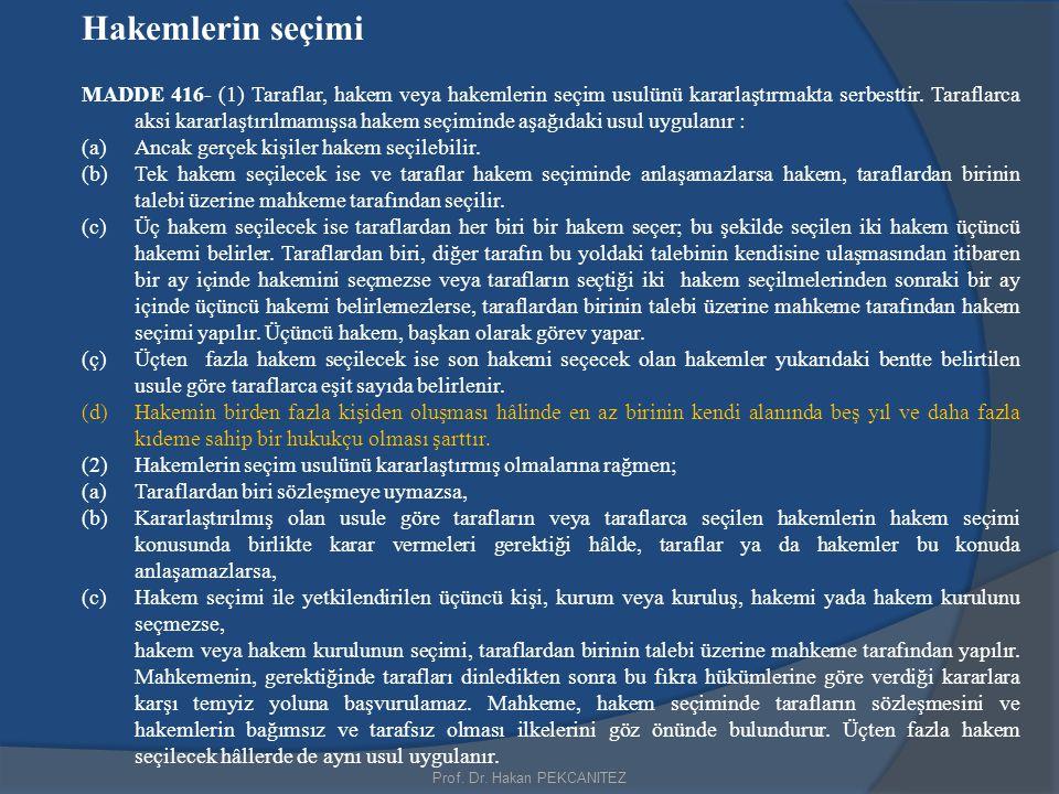 Prof. Dr. Hakan PEKCANITEZ Hakemlerin seçimi MADDE 416- (1) Taraflar, hakem veya hakemlerin seçim usulünü kararlaştırmakta serbesttir. Taraflarca aksi