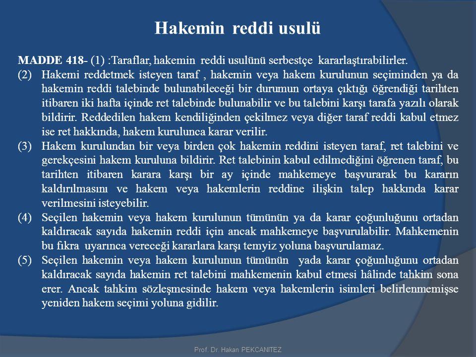 Prof. Dr. Hakan PEKCANITEZ Hakemin reddi usulü MADDE 418- (1) :Taraflar, hakemin reddi usulünü serbestçe kararlaştırabilirler. (2)Hakemi reddetmek ist