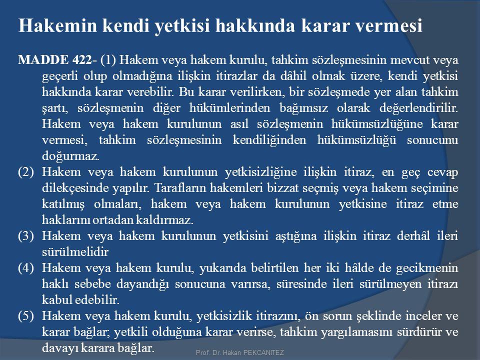 Prof. Dr. Hakan PEKCANITEZ Hakemin kendi yetkisi hakkında karar vermesi MADDE 422- (1) Hakem veya hakem kurulu, tahkim sözleşmesinin mevcut veya geçer