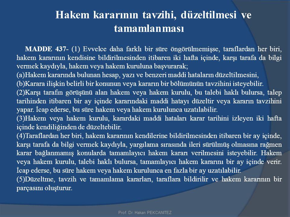 Prof. Dr. Hakan PEKCANITEZ Hakem kararının tavzihi, düzeltilmesi ve tamamlanması MADDE 437- (1) Evvelce daha farklı bir süre öngörülmemişse, taraflard