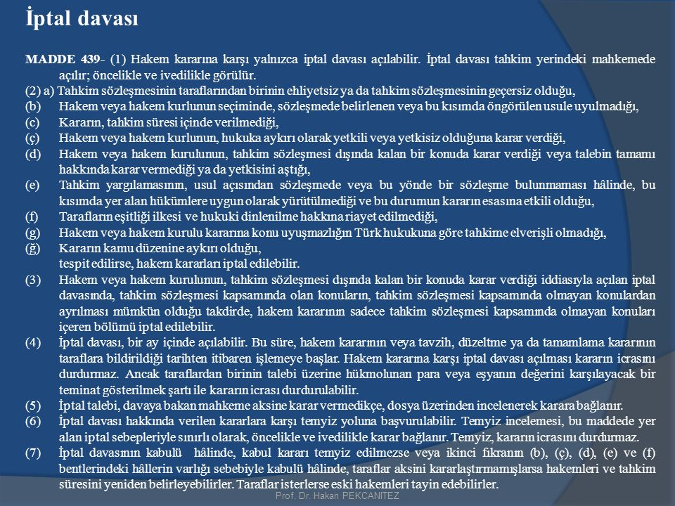Prof. Dr. Hakan PEKCANITEZ İptal davası MADDE 439- (1) Hakem kararına karşı yalnızca iptal davası açılabilir. İptal davası tahkim yerindeki mahkemede