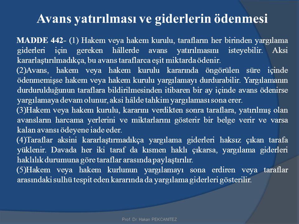 Prof. Dr. Hakan PEKCANITEZ Avans yatırılması ve giderlerin ödenmesi MADDE 442- (1) Hakem veya hakem kurulu, tarafların her birinden yargılama giderler