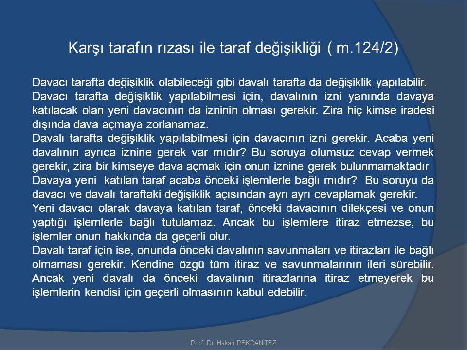 Prof. Dr. Hakan PEKCANITEZ Karşı tarafın rızası ile taraf değişikliği ( m.124/2) Davacı tarafta değişiklik olabileceği gibi davalı tarafta da değişikl