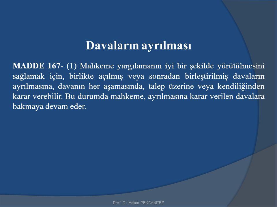 Prof. Dr. Hakan PEKCANITEZ Davaların ayrılması MADDE 167- (1) Mahkeme yargılamanın iyi bir şekilde yürütülmesini sağlamak için, birlikte açılmış veya