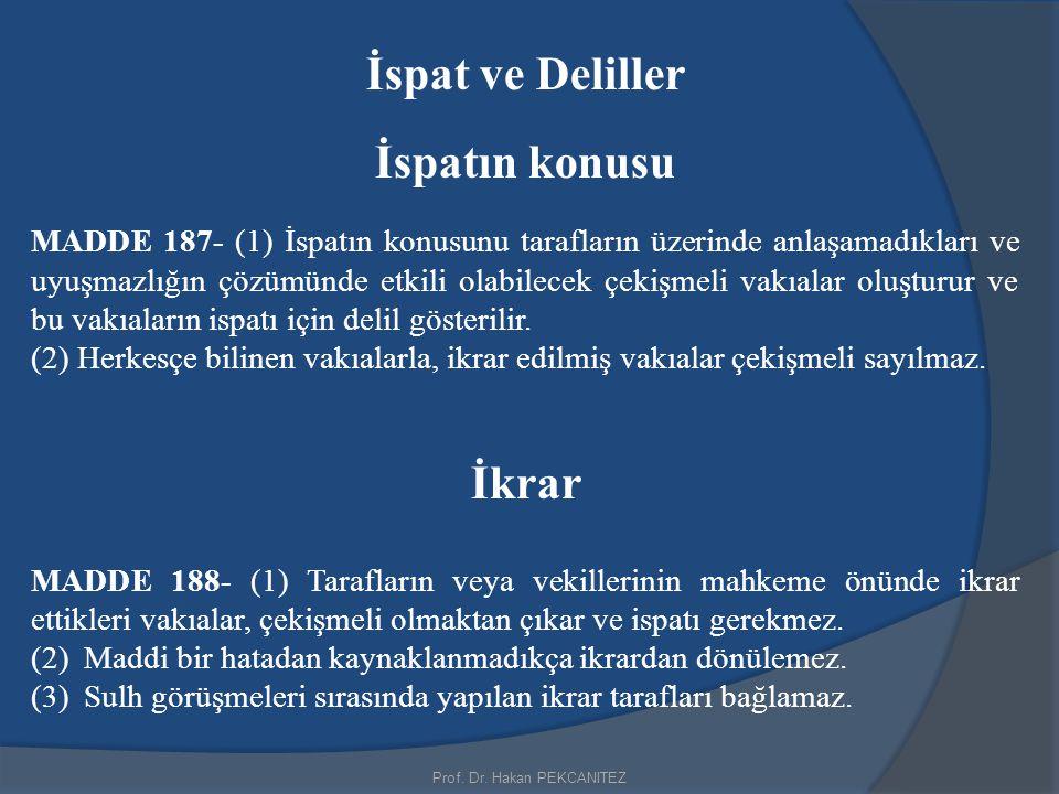 Prof. Dr. Hakan PEKCANITEZ İspat ve Deliller İspatın konusu MADDE 187- (1) İspatın konusunu tarafların üzerinde anlaşamadıkları ve uyuşmazlığın çözümü