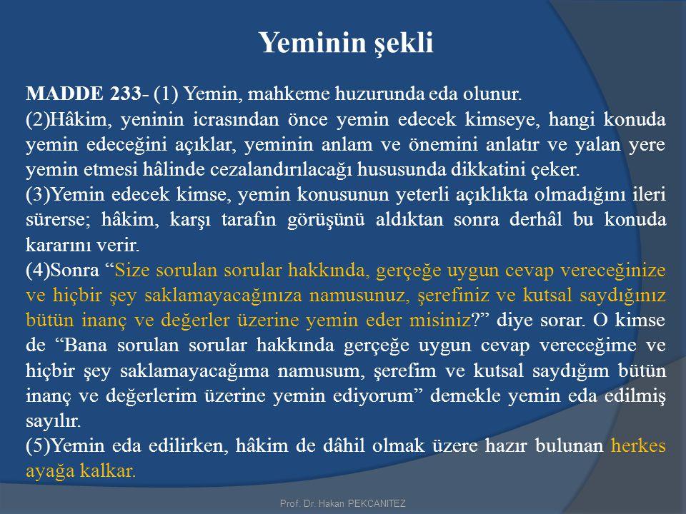 Prof. Dr. Hakan PEKCANITEZ Yeminin şekli MADDE 233- (1) Yemin, mahkeme huzurunda eda olunur. (2)Hâkim, yeninin icrasından önce yemin edecek kimseye, h