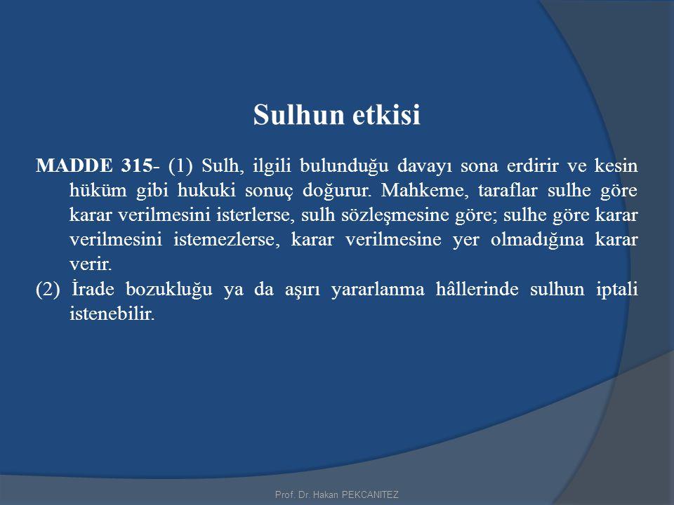 Prof. Dr. Hakan PEKCANITEZ Sulhun etkisi MADDE 315- (1) Sulh, ilgili bulunduğu davayı sona erdirir ve kesin hüküm gibi hukuki sonuç doğurur. Mahkeme,