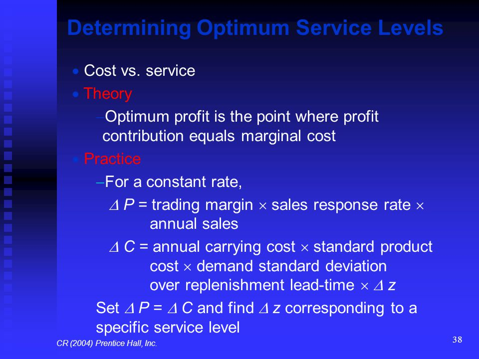 38 Determining Optimum Service Levels  Cost vs. service  Theory  Optimum profit is the point where profit contribution equals marginal cost  Pract