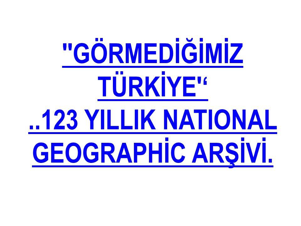 ''GÖRMEDİĞİMİZ TÜRKİYE''..123 YILLIK NATIONAL GEOGRAPHİC ARŞİVİ.