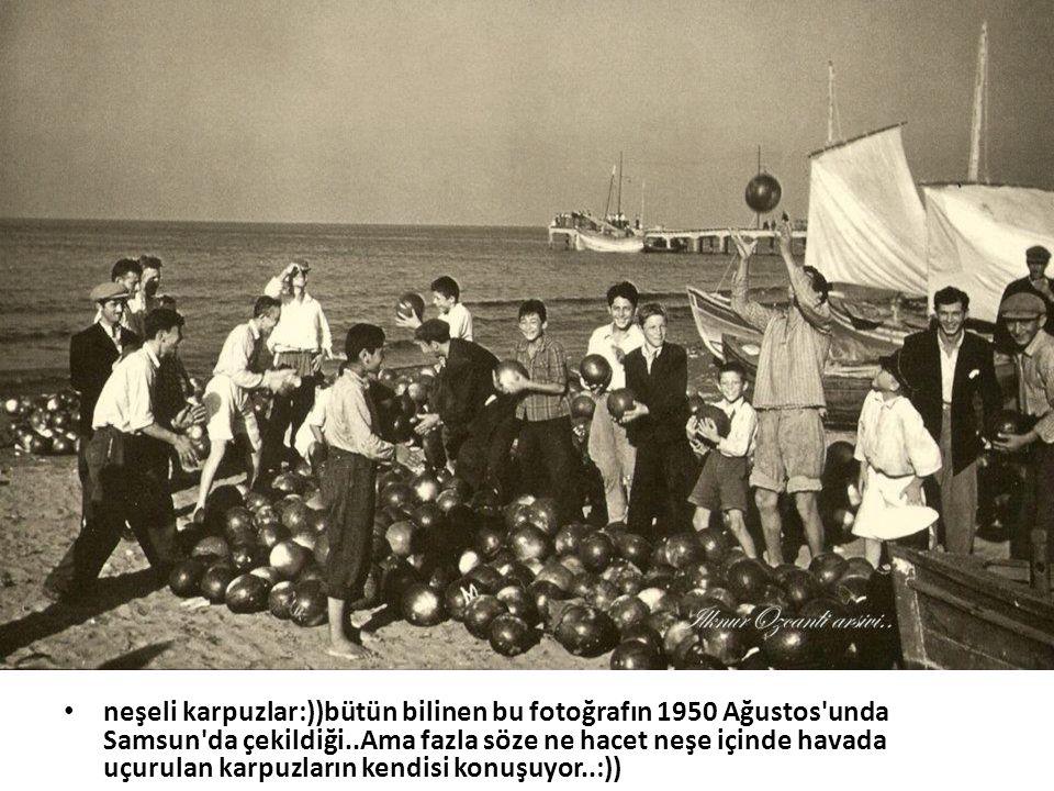 • neşeli karpuzlar:))bütün bilinen bu fotoğrafın 1950 Ağustos'unda Samsun'da çekildiği..Ama fazla söze ne hacet neşe içinde havada uçurulan karpuzları