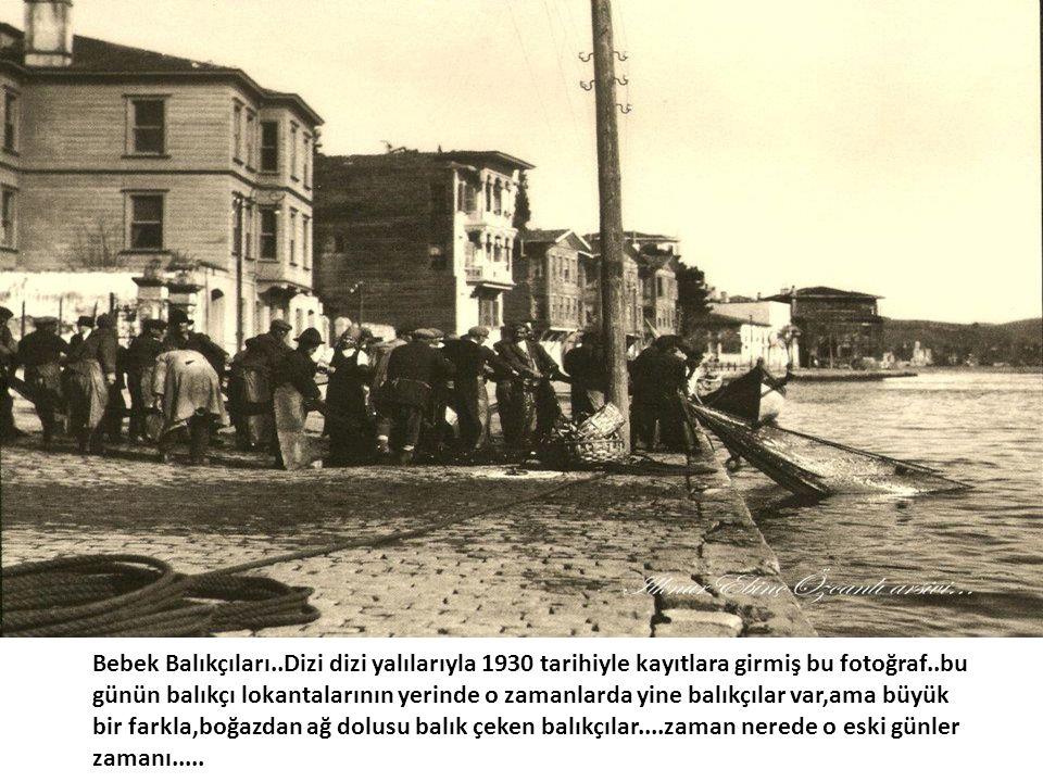 • Bebek Balıkçıları..Dizi dizi yalılarıyla 1930 tarihiyle kayıtlara girmiş bu fotoğraf..bu günün balıkçı lokantalarının yerinde o zamanlarda yine balı