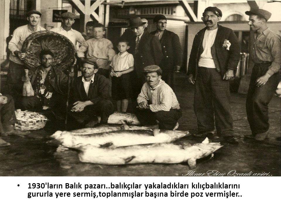 • 1930'ların Balık pazarı..balıkçılar yakaladıkları kılıçbalıklarını gururla yere sermiş,toplanmışlar başına birde poz vermişler..