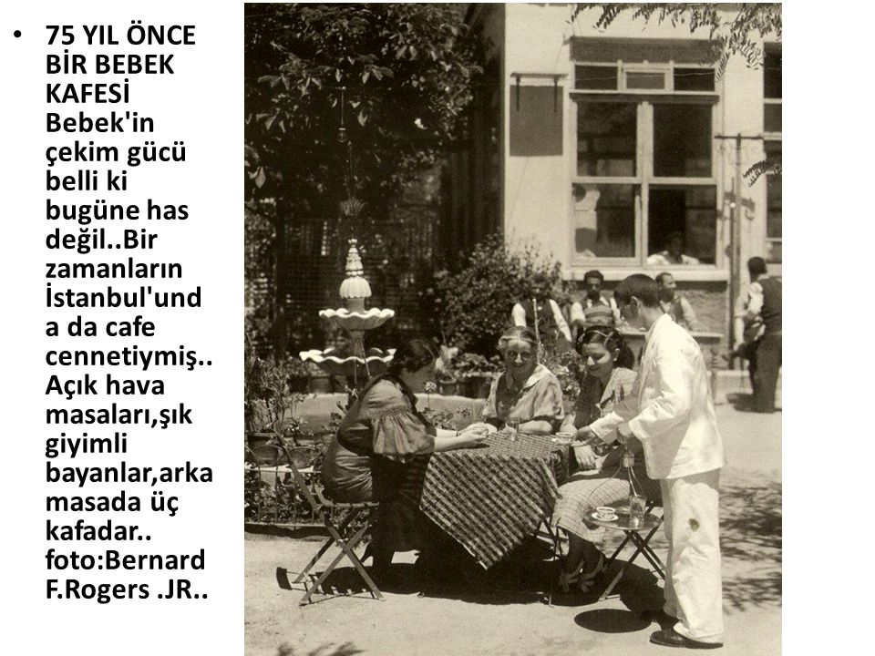 • 75 YIL ÖNCE BİR BEBEK KAFESİ Bebek'in çekim gücü belli ki bugüne has değil..Bir zamanların İstanbul'und a da cafe cennetiymiş.. Açık hava masaları,ş