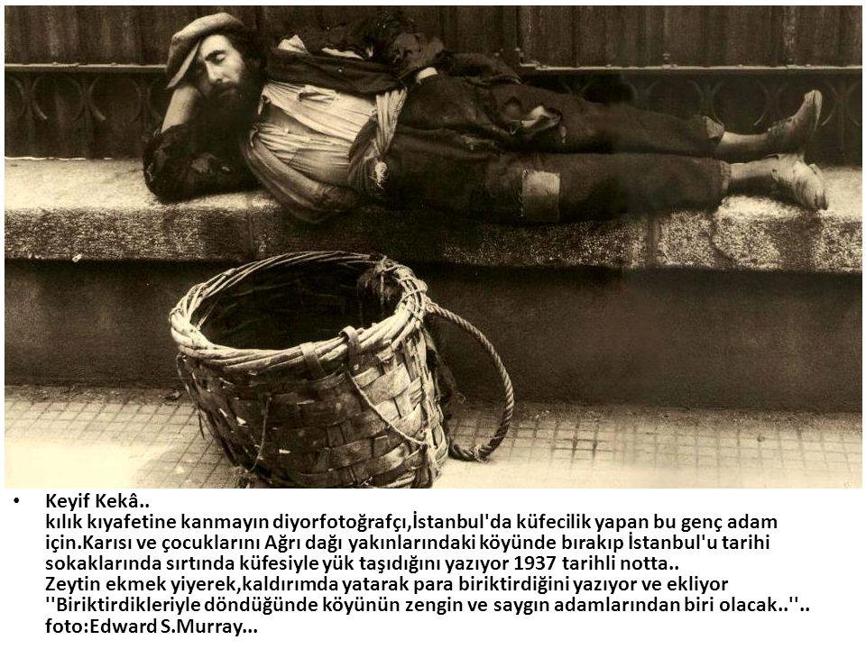 • Keyif Kekâ.. kılık kıyafetine kanmayın diyorfotoğrafçı,İstanbul'da küfecilik yapan bu genç adam için.Karısı ve çocuklarını Ağrı dağı yakınlarındaki