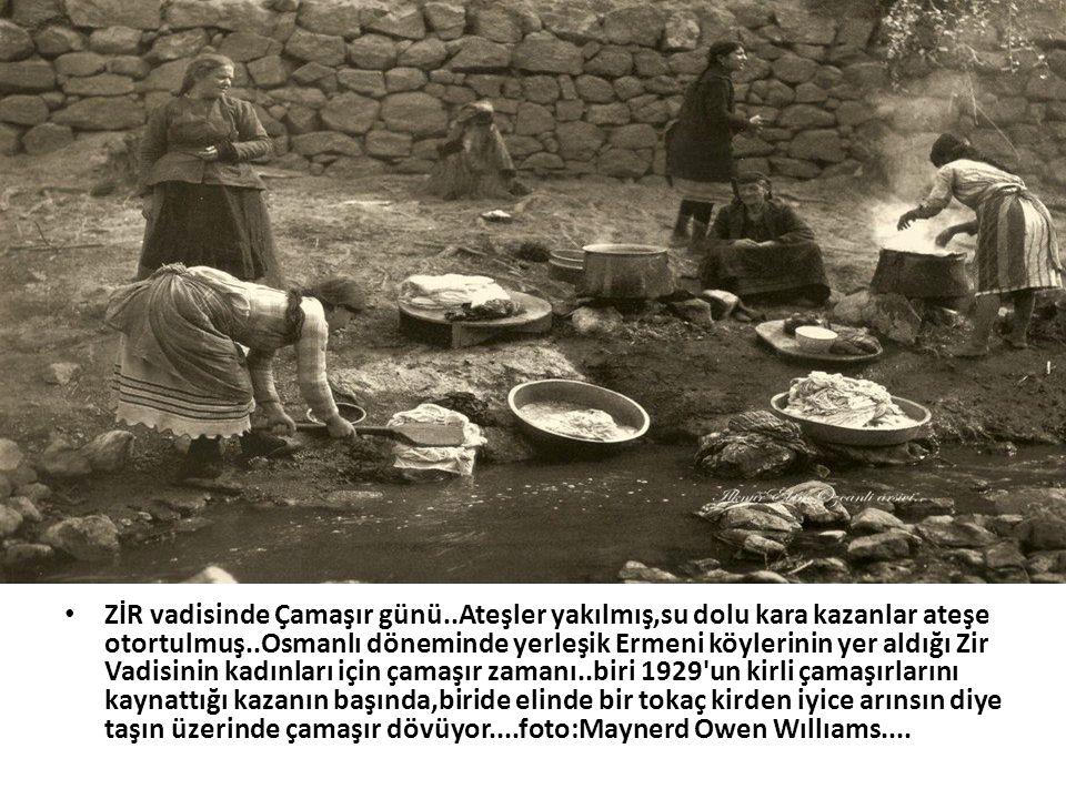 • ZİR vadisinde Çamaşır günü..Ateşler yakılmış,su dolu kara kazanlar ateşe otortulmuş..Osmanlı döneminde yerleşik Ermeni köylerinin yer aldığı Zir Vad