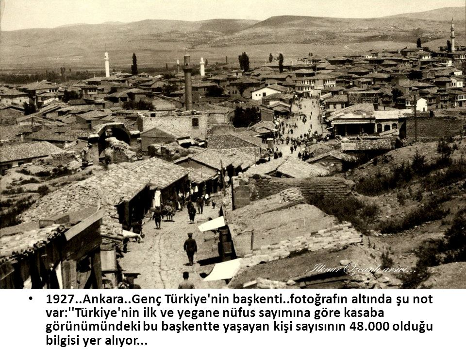 • 1927..Ankara..Genç Türkiye'nin başkenti..fotoğrafın altında şu not var:''Türkiye'nin ilk ve yegane nüfus sayımına göre kasaba görünümündeki bu başke