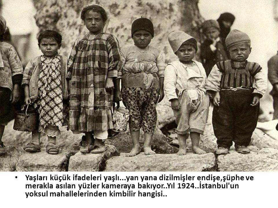 • Yaşları küçük ifadeleri yaşlı...yan yana dizilmişler endişe,şüphe ve merakla asılan yüzler kameraya bakıyor..Yıl 1924..İstanbul'un yoksul mahalleler