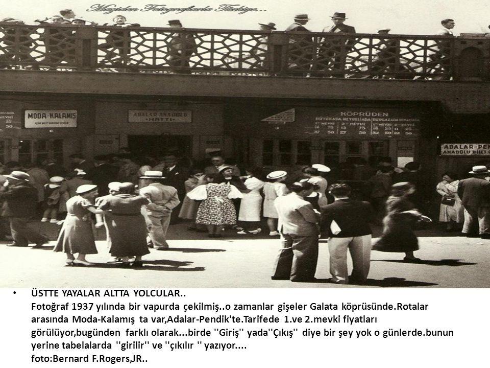 • ÜSTTE YAYALAR ALTTA YOLCULAR.. Fotoğraf 1937 yılında bir vapurda çekilmiş..o zamanlar gişeler Galata köprüsünde.Rotalar arasında Moda-Kalamış ta var