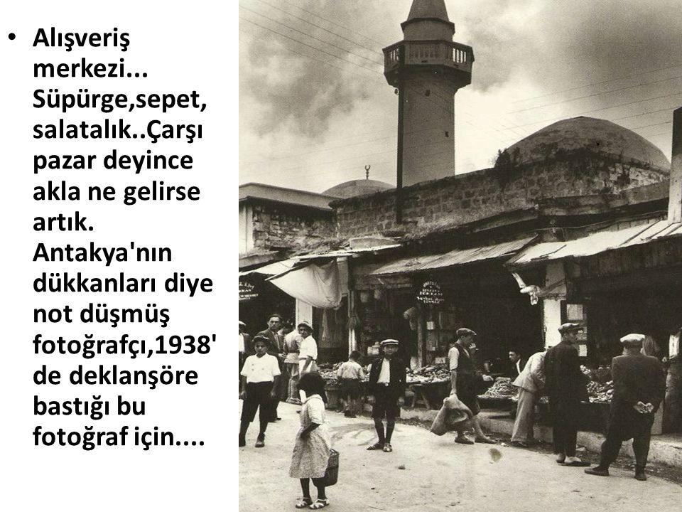 • Alışveriş merkezi... Süpürge,sepet, salatalık..Çarşı pazar deyince akla ne gelirse artık. Antakya'nın dükkanları diye not düşmüş fotoğrafçı,1938' de
