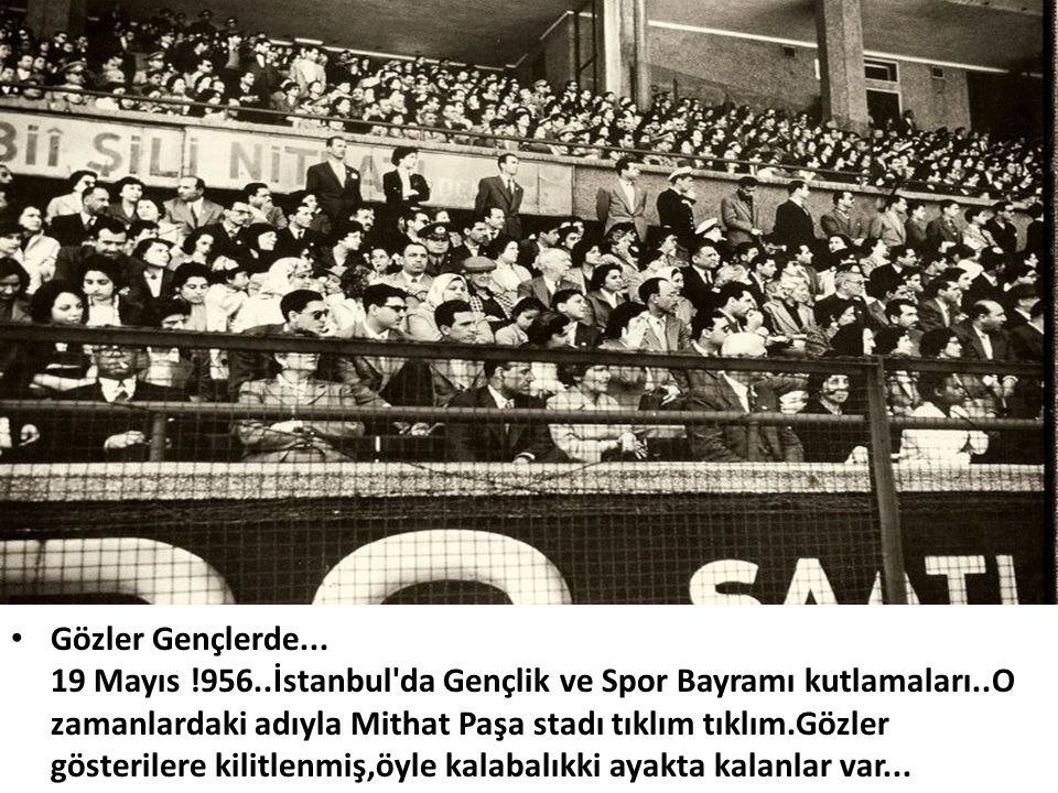 • Gözler Gençlerde... 19 Mayıs !956..İstanbul'da Gençlik ve Spor Bayramı kutlamaları..O zamanlardaki adıyla Mithat Paşa stadı tıklım tıklım.Gözler gös